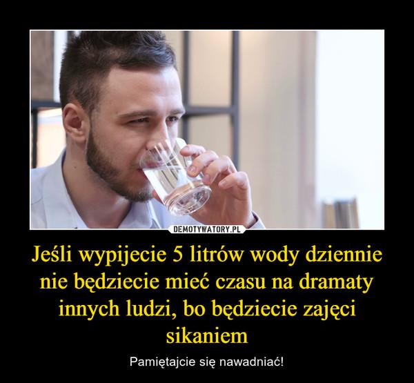 Jeśli wypijecie 5 litrów wody dziennie nie będziecie mieć czasu na dramaty innych ludzi, bo będziecie zajęci sikaniem – Pamiętajcie się nawadniać!