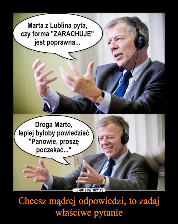 """Chcesz mądrej odpowiedzi, to zadaj właściwe pytanie –  Marta z Lublina pyta,czy forma """"ZARACHUJE""""jest poprawna...Droga Marto,lepiej byłoby powiedzieć""""Panowie, proszępoczekać..."""""""