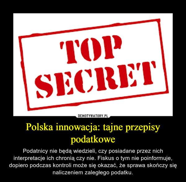 Polska innowacja: tajne przepisy podatkowe – Podatnicy nie będą wiedzieli, czy posiadane przez nich interpretacje ich chronią czy nie. Fiskus o tym nie poinformuje, dopiero podczas kontroli może się okazać, że sprawa skończy się naliczeniem zaległego podatku.