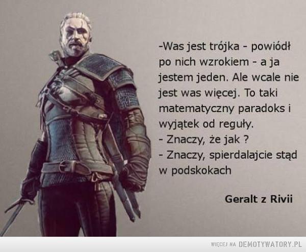 Geralt z Rivii –  -Was jest trójka - powiódł po nich wzrokiem - a ja jestem jeden. Ale wcale nie jest was więcej. To taki matematyczny paradoks i wyjątek od reguły. - Znaczy, że jak ? - Znaczy, spierdalajcie stąd w podskokach Geralt z Rivii