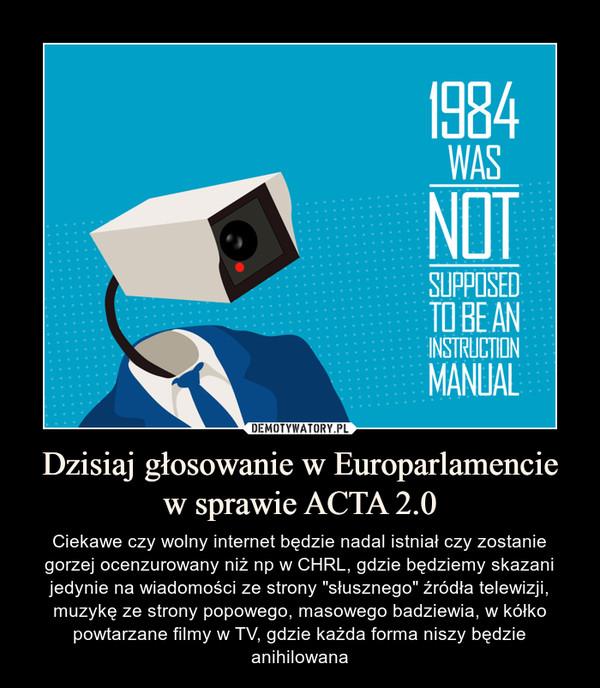 """Dzisiaj głosowanie w Europarlamencie w sprawie ACTA 2.0 – Ciekawe czy wolny internet będzie nadal istniał czy zostanie gorzej ocenzurowany niż np w CHRL, gdzie będziemy skazani jedynie na wiadomości ze strony """"słusznego"""" źródła telewizji, muzykę ze strony popowego, masowego badziewia, w kółko powtarzane filmy w TV, gdzie każda forma niszy będzie anihilowana"""