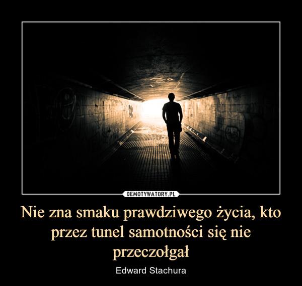 Nie zna smaku prawdziwego życia, kto przez tunel samotności się nie przeczołgał – Edward Stachura