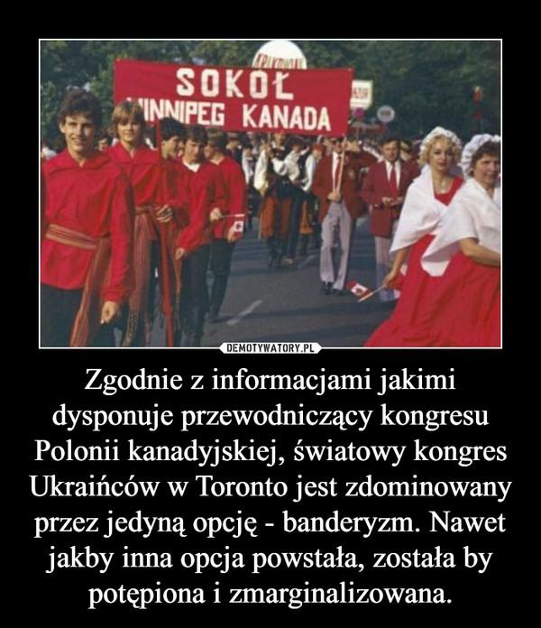 Zgodnie z informacjami jakimi dysponuje przewodniczący kongresu Polonii kanadyjskiej, światowy kongres Ukraińców w Toronto jest zdominowany przez jedyną opcję - banderyzm. Nawet jakby inna opcja powstała, została by potępiona i zmarginalizowana. –