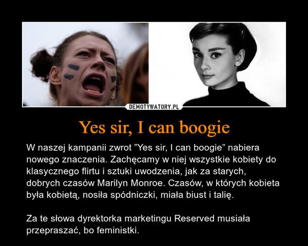 """Yes sir, I can boogie – W naszej kampanii zwrot """"Yes sir, I can boogie"""" nabiera nowego znaczenia. Zachęcamy w niej wszystkie kobiety do klasycznego flirtu i sztuki uwodzenia, jak za starych, dobrych czasów Marilyn Monroe. Czasów, w których kobieta była kobietą, nosiła spódniczki, miała biust i talię.Za te słowa dyrektorka marketingu Reserved musiała przepraszać, bo feministki."""