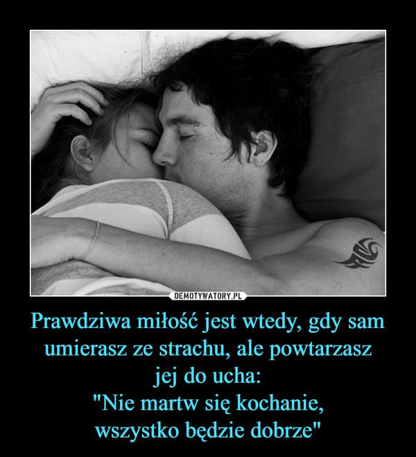 """Prawdziwa miłość jest wtedy, gdy sam umierasz ze strachu, ale powtarzaszjej do ucha:""""Nie martw się kochanie,wszystko będzie dobrze"""" –"""