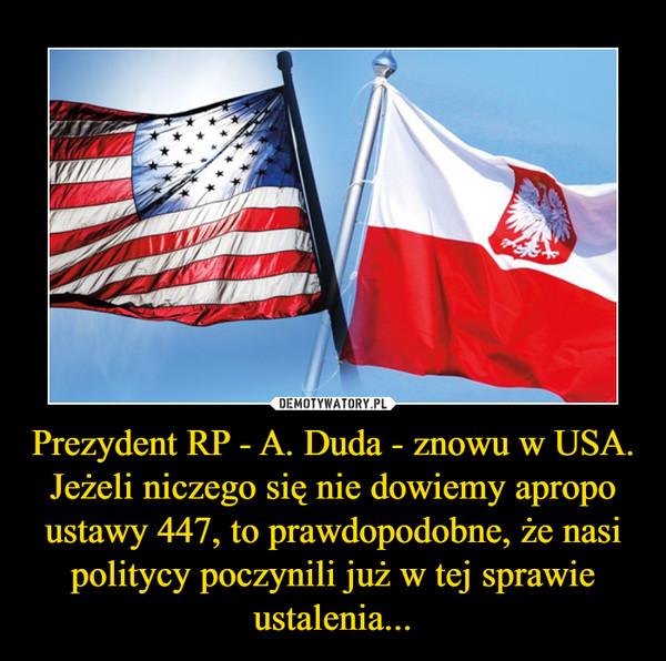 Prezydent RP - A. Duda - znowu w USA. Jeżeli niczego się nie dowiemy apropo ustawy 447, to prawdopodobne, że nasi politycy poczynili już w tej sprawie ustalenia... –