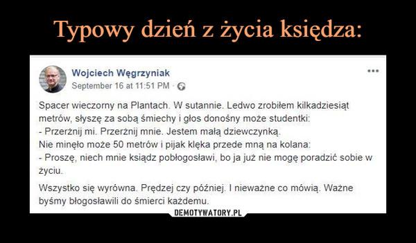 –  Wojciech Węgrzyniak September 16 at 11:51 PM • G Spacer wieczorny na Plantach. W sutannie. Ledwo zrobiłem kilkadziesiąt metrów, słyszę za sobą śmiechy i głos donośny może studentki: - Przerżnij mi. Przerżnij mnie. Jestem małą dziewczynką. Nie minęło może 50 metrów i pijak klęka przede m, na kolana: - Proszę, niech mnie ksiądz pobłogosławi, bo ja już nie mogę poradzić sobie w życiu. Wszystko się wyrówna. Prędzej czy później. I nieważne co mówią. Ważne byśmy błogosławili do śmierci każdemu.
