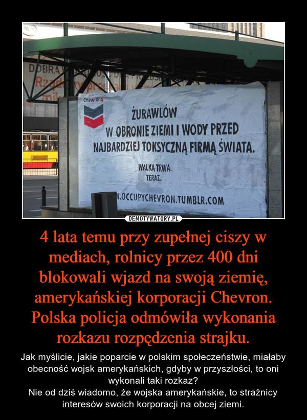 4 lata temu przy zupełnej ciszy w mediach, rolnicy przez 400 dni blokowali wjazd na swoją ziemię, amerykańskiej korporacji Chevron. Polska policja odmówiła wykonania rozkazu rozpędzenia strajku. – Jak myślicie, jakie poparcie w polskim społeczeństwie, miałaby obecność wojsk amerykańskich, gdyby w przyszłości, to oni wykonali taki rozkaz?Nie od dziś wiadomo, że wojska amerykańskie, to strażnicy interesów swoich korporacji na obcej ziemi.