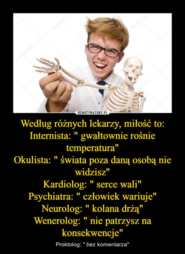 """Według różnych lekarzy, miłość to:Internista: """" gwałtownie rośnie temperatura""""Okulista: """" świata poza daną osobą nie widzisz""""Kardiolog: """" serce wali""""Psychiatra: """" człowiek wariuje""""Neurolog: """" kolana drżą""""Wenerolog: """" nie patrzysz na konsekwencje"""" – Proktolog: """" bez komentarza"""""""