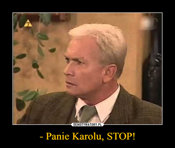 - Panie Karolu, STOP! –
