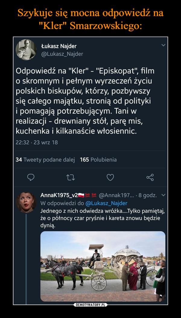 """–  Odpowiedź na """"Kler"""" - """"Episkopat"""", film o skromnym i pełnym wyrzeczeń życiu polskich biskupów, którzy, pozbywszy się całego majątku, stronią od polityki i pomagają potrzebującym. Tani w realizacji - drewniany stół, parę mis, kuchenka i kilkanaście włosiennic@Lukasz_Najder Jednego z nich odwiedza wróżka....Tylko pamiętaj, że o północy czar pryśnie i kareta znowu będzie dynią."""