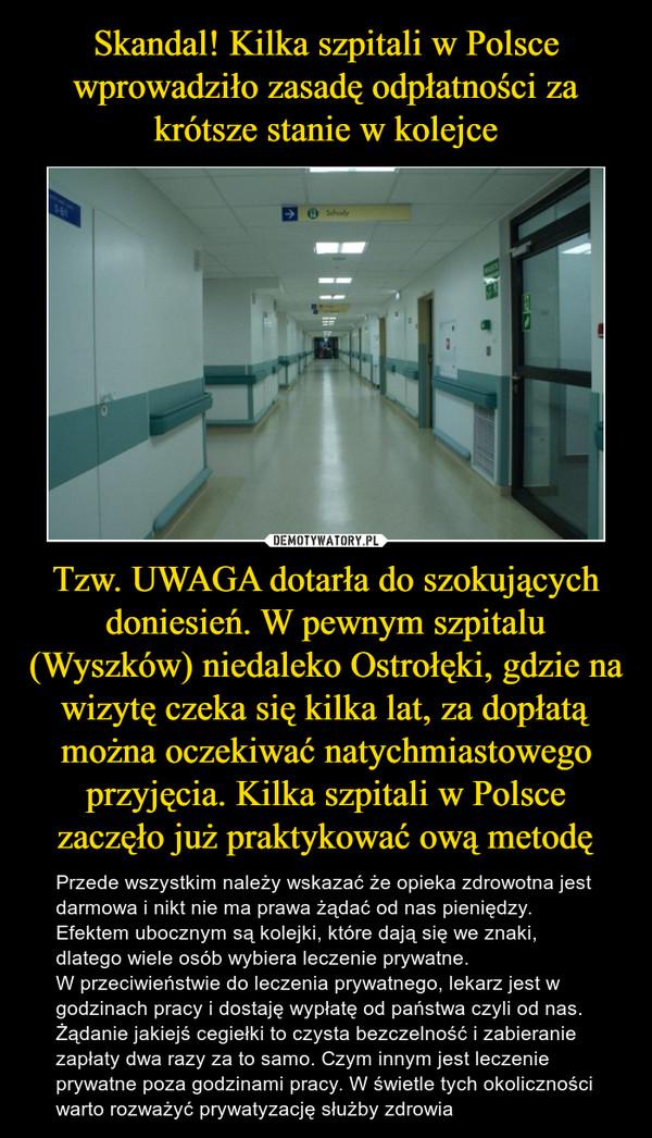 Tzw. UWAGA dotarła do szokujących doniesień. W pewnym szpitalu (Wyszków) niedaleko Ostrołęki, gdzie na wizytę czeka się kilka lat, za dopłatą można oczekiwać natychmiastowego przyjęcia. Kilka szpitali w Polsce zaczęło już praktykować ową metodę – Przede wszystkim należy wskazać że opieka zdrowotna jest darmowa i nikt nie ma prawa żądać od nas pieniędzy.  Efektem ubocznym są kolejki, które dają się we znaki, dlatego wiele osób wybiera leczenie prywatne. W przeciwieństwie do leczenia prywatnego, lekarz jest w godzinach pracy i dostaję wypłatę od państwa czyli od nas. Żądanie jakiejś cegiełki to czysta bezczelność i zabieranie zapłaty dwa razy za to samo. Czym innym jest leczenie prywatne poza godzinami pracy. W świetle tych okoliczności warto rozważyć prywatyzację służby zdrowia