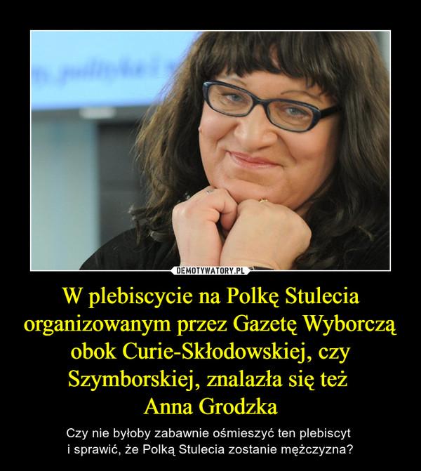 W plebiscycie na Polkę Stulecia organizowanym przez Gazetę Wyborczą obok Curie-Skłodowskiej, czy Szymborskiej, znalazła się też Anna Grodzka – Czy nie byłoby zabawnie ośmieszyć ten plebiscyt i sprawić, że Polką Stulecia zostanie mężczyzna?