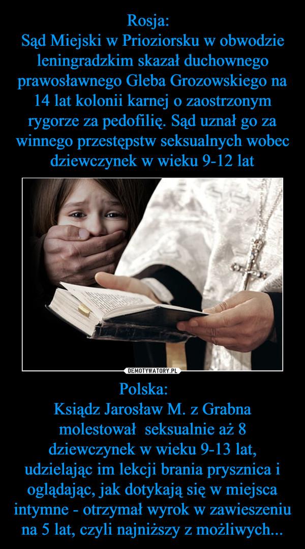 Polska:    Ksiądz Jarosław M. z Grabna molestował  seksualnie aż 8 dziewczynek w wieku 9-13 lat, udzielając im lekcji brania prysznica i oglądając, jak dotykają się w miejsca intymne - otrzymał wyrok w zawieszeniu na 5 lat, czyli najniższy z możliwych... –