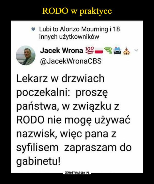 –  Lubi to Alonzo Mourning i 18 innych użytkowników Jacek Wrona @JacekWronaCBS Lekarz w drzwiach poczekalni: proszę państwa, w związku z RODO nie mogę używać nazwisk, więc pana z syfilisem zapraszam do gabinetu!