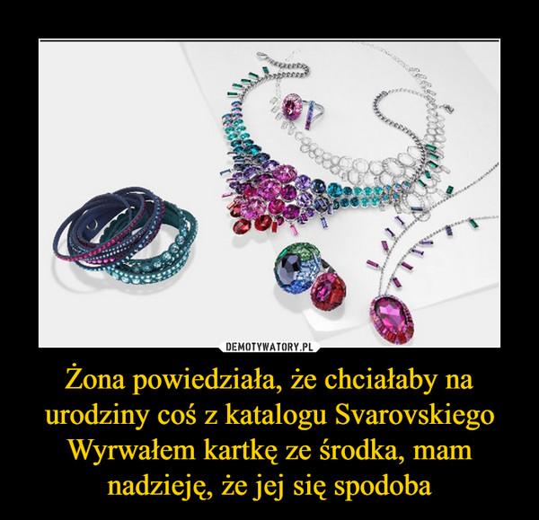 Żona powiedziała, że chciałaby na urodziny coś z katalogu SvarovskiegoWyrwałem kartkę ze środka, mam nadzieję, że jej się spodoba –