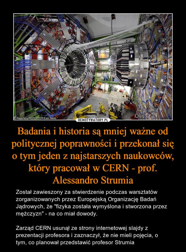 """Badania i historia są mniej ważne od politycznej poprawności i przekonał się o tym jeden z najstarszych naukowców, który pracował w CERN - prof. Alessandro Strumia – Został zawieszony za stwierdzenie podczas warsztatów zorganizowanych przez Europejską Organizację Badań Jądrowych, że """"fizyka została wymyślona i stworzona przez mężczyzn"""" - na co miał dowody.Zarząd CERN usunął ze strony internetowej slajdy z prezentacji profesora i zaznaczył, że nie mieli pojęcia, o tym, co planował przedstawić profesor Strumia"""