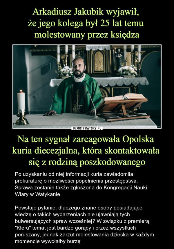 """Na ten sygnał zareagowała Opolska kuria diecezjalna, która skontaktowała się z rodziną poszkodowanego – Po uzyskaniu od niej informacji kuria zawiadomiła prokuraturę o możliwości popełnienia przestępstwa. Sprawa zostanie także zgłoszona do Kongregacji Nauki Wiary w Watykanie.Powstaje pytanie: dlaczego znane osoby posiadające wiedzę o takich wydarzeniach nie ujawniają tych bulwersujących spraw wcześniej? W związku z premierą """"Kleru"""" temat jest bardzo gorący i przez wszystkich poruszany, jednak zarzut molestowania dziecka w każdym momencie wywołałby burzę"""