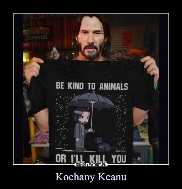 Kochany Keanu –  BE KIND TI ANIMALSOR I'LL KILL YOU