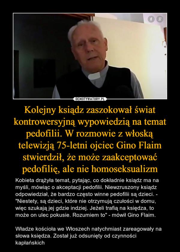 """Kolejny ksiądz zaszokował świat kontrowersyjną wypowiedzią na temat pedofilii. W rozmowie z włoską telewizją 75-letni ojciec Gino Flaim stwierdził, że może zaakceptować pedofilię, ale nie homoseksualizm – Kobieta drążyła temat, pytając, co dokładnie ksiądz ma na myśli, mówiąc o akceptacji pedofilii. Niewzruszony ksiądz odpowiedział, że bardzo często winne pedofilii są dzieci. - """"Niestety, są dzieci, które nie otrzymują czułości w domu, więc szukają jej gdzie indziej. Jeżeli trafią na księdza, to może on ulec pokusie. Rozumiem to"""" - mówił Gino Flaim.Władze kościoła we Włoszech natychmiast zareagowały na słowa księdza. Został już odsunięty od czynności kapłańskich"""