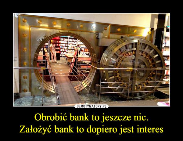 Obrobić bank to jeszcze nic.Założyć bank to dopiero jest interes –