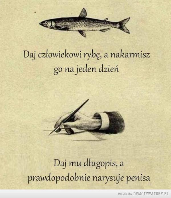 Odwieczna prawda: –  Daj człowiekowi rybę, a nakarmiszgo na jeden dzieńDaj mu długopis, aprawdopodobnie narysuje penisa