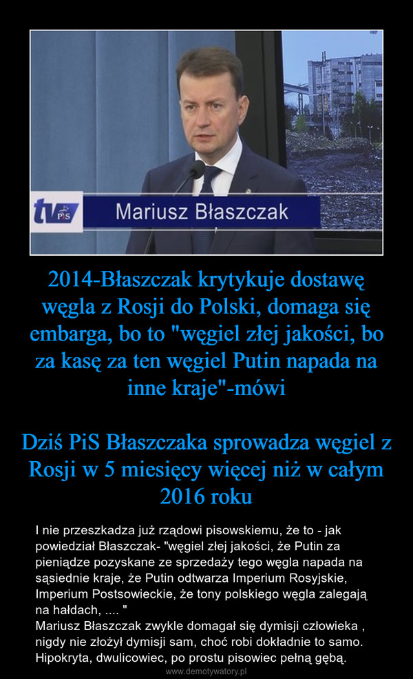"""2014-Błaszczak krytykuje dostawę węgla z Rosji do Polski, domaga się embarga, bo to """"węgiel złej jakości, bo za kasę za ten węgiel Putin napada na inne kraje""""-mówiDziś PiS Błaszczaka sprowadza węgiel z Rosji w 5 miesięcy więcej niż w całym 2016 roku – I nie przeszkadza już rządowi pisowskiemu, że to - jak powiedział Błaszczak- """"węgiel złej jakości, że Putin za pieniądze pozyskane ze sprzedaży tego węgla napada na sąsiednie kraje, że Putin odtwarza Imperium Rosyjskie, Imperium Postsowieckie, że tony polskiego węgla zalegają na hałdach, .... """"Mariusz Błaszczak zwykle domagał się dymisji człowieka , nigdy nie złożył dymisji sam, choć robi dokładnie to samo. Hipokryta, dwulicowiec, po prostu pisowiec pełną gębą."""