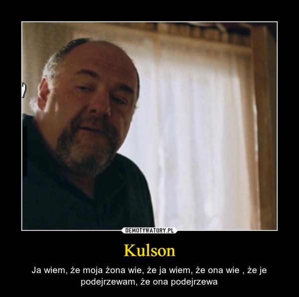 Kulson – Ja wiem, że moja żona wie, że ja wiem, że ona wie , że je podejrzewam, że ona podejrzewa