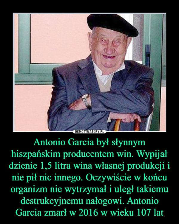 Antonio Garcia był słynnym hiszpańskim producentem win. Wypijał dzienie 1,5 litra wina własnej produkcji i nie pił nic innego. Oczywiście w końcu organizm nie wytrzymał i uległ takiemu destrukcyjnemu nałogowi. Antonio Garcia zmarł w 2016 w wieku 107 lat –