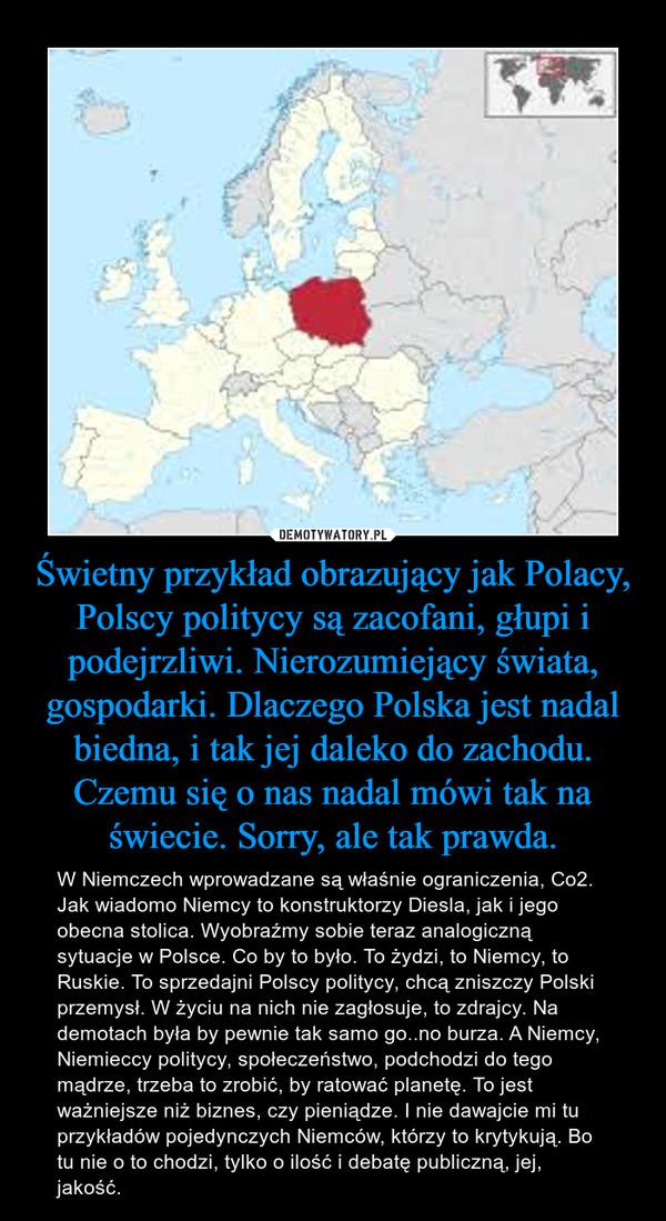 Świetny przykład obrazujący jak Polacy, Polscy politycy są zacofani, głupi i podejrzliwi. Nierozumiejący świata, gospodarki. Dlaczego Polska jest nadal biedna, i tak jej daleko do zachodu. Czemu się o nas nadal mówi tak na świecie. Sorry, ale tak prawda. – W Niemczech wprowadzane są właśnie ograniczenia, Co2. Jak wiadomo Niemcy to konstruktorzy Diesla, jak i jego obecna stolica. Wyobraźmy sobie teraz analogiczną sytuacje w Polsce. Co by to było. To żydzi, to Niemcy, to Ruskie. To sprzedajni Polscy politycy, chcą zniszczy Polski przemysł. W życiu na nich nie zagłosuje, to zdrajcy. Na demotach była by pewnie tak samo go..no burza. A Niemcy, Niemieccy politycy, społeczeństwo, podchodzi do tego mądrze, trzeba to zrobić, by ratować planetę. To jest ważniejsze niż biznes, czy pieniądze. I nie dawajcie mi tu przykładów pojedynczych Niemców, którzy to krytykują. Bo tu nie o to chodzi, tylko o ilość i debatę publiczną, jej, jakość.