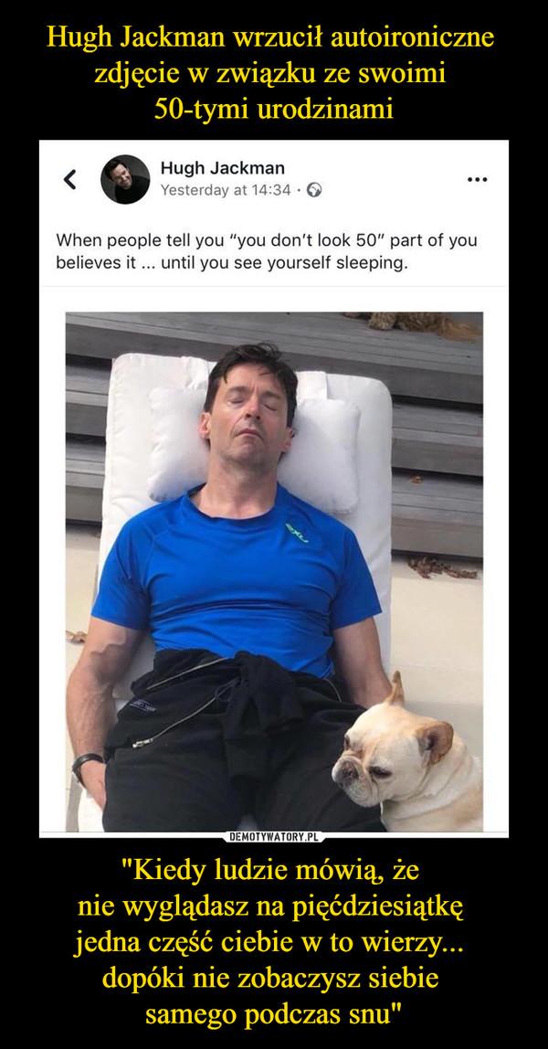 """""""Kiedy ludzie mówią, że nie wyglądasz na pięćdziesiątkę jedna część ciebie w to wierzy... dopóki nie zobaczysz siebie samego podczas snu"""" –  Hugh Jackman Yesterday at 14:34 • When people tell you """"you don't look 50"""" part of you believes it ... until you see yourself sleeping."""