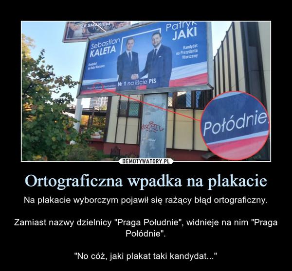 """Ortograficzna wpadka na plakacie – Na plakacie wyborczym pojawił się rażący błąd ortograficzny.Zamiast nazwy dzielnicy """"Praga Południe"""", widnieje na nim """"Praga Połódnie"""".""""No cóż, jaki plakat taki kandydat..."""""""