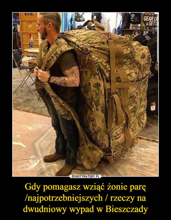 Gdy pomagasz wziąć żonie parę /najpotrzebniejszych / rzeczy na dwudniowy wypad w Bieszczady –