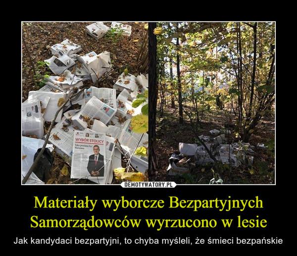 Materiały wyborcze Bezpartyjnych Samorządowców wyrzucono w lesie – Jak kandydaci bezpartyjni, to chyba myśleli, że śmieci bezpańskie