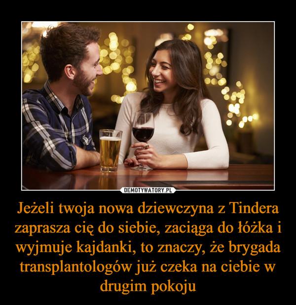 Jeżeli twoja nowa dziewczyna z Tindera zaprasza cię do siebie, zaciąga do łóżka i wyjmuje kajdanki, to znaczy, że brygada transplantologów już czeka na ciebie w drugim pokoju –