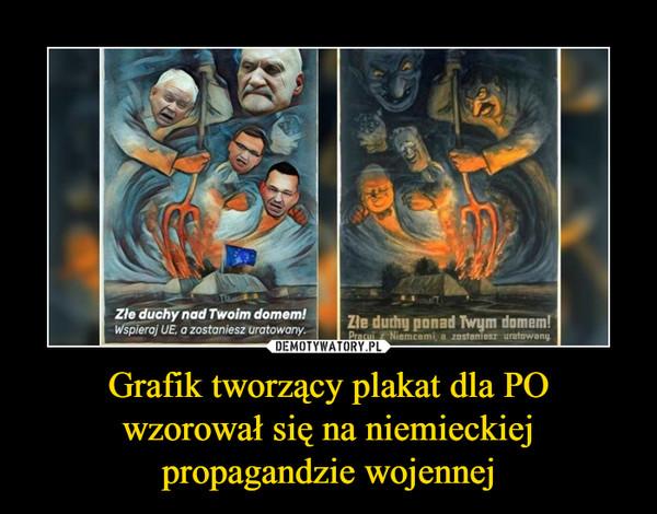 Grafik tworzący plakat dla POwzorował się na niemieckiejpropagandzie wojennej –