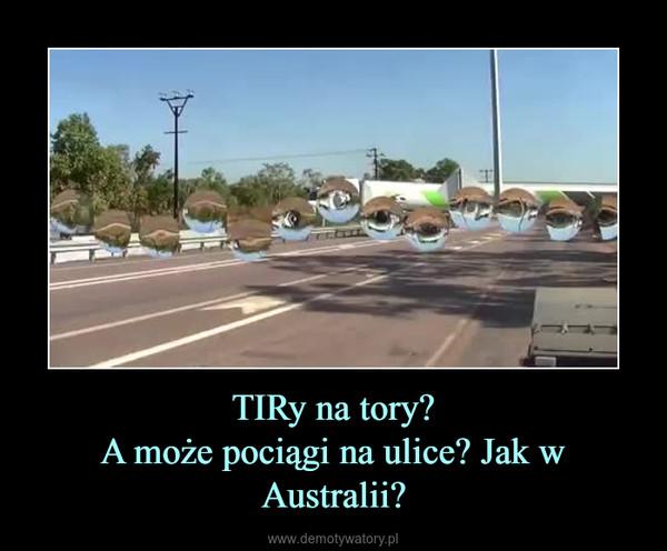 TIRy na tory?A może pociągi na ulice? Jak w Australii? –