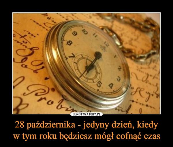 28 października - jedyny dzień, kiedyw tym roku będziesz mógł cofnąć czas –