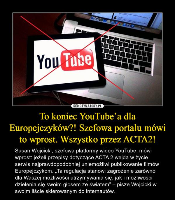 """To koniec YouTube'a dla Europejczyków?! Szefowa portalu mówi to wprost. Wszystko przez ACTA2! – Susan Wojcicki, szefowa platformy wideo YouTube, mówi wprost: jeżeli przepisy dotyczące ACTA 2 wejdą w życie serwis najprawdopodobniej uniemożliwi publikowanie filmów Europejczykom. """"Ta regulacja stanowi zagrożenie zarówno dla Waszej możliwości utrzymywania się, jak i możliwości dzielenia się swoim głosem ze światem"""" – pisze Wojcicki w swoim liście skierowanym do internautów."""