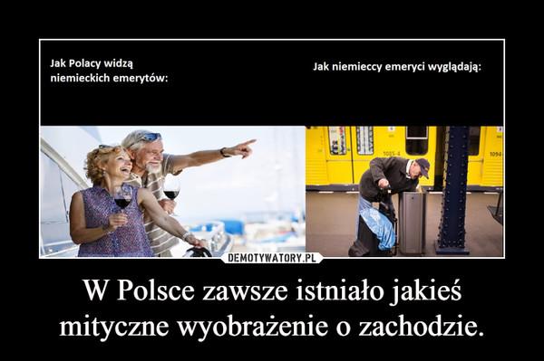 W Polsce zawsze istniało jakieś mityczne wyobrażenie o zachodzie. –