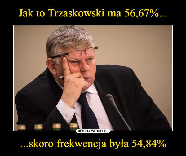 ...skoro frekwencja była 54,84% –
