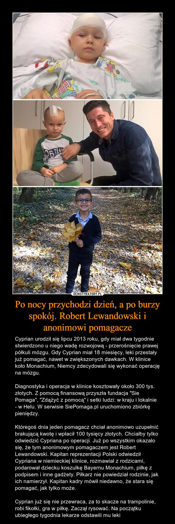 """Po nocy przychodzi dzień, a po burzy spokój. Robert Lewandowski i anonimowi pomagacze – Cyprian urodził się lipcu 2013 roku, gdy miał dwa tygodnie stwierdzono u niego wadę rozwojową - przerośnięcie prawej półkuli mózgu. Gdy Cyprian miał 18 miesięcy, leki przestały już pomagać, nawet w zwiększonych dawkach. W klinice koło Monachium, Niemcy zdecydowali się wykonać operację na mózgu. Diagnostyka i operacja w klinice kosztowały około 300 tys. złotych. Z pomocą finansową przyszła fundacja """"Sie Pomaga"""", """"Zdążyć z pomocą"""" i setki ludzi: w kraju i lokalnie - w Helu. W serwisie SiePomaga.pl uruchomiono zbiórkę pieniędzy. Któregoś dnia jeden pomagacz chciał anonimowo uzupełnić brakującą kwotę i wpłacił 100 tysięcy złotych. Chciałby tylko odwiedzić Cypriana po operacji. Już po wszystkim okazało się, że tym anonimowym pomagaczem jest Robert Lewandowski. Kapitan reprezentacji Polski odwiedził Cypriana w niemieckiej klinice, rozmawiał z rodzicami, podarował dziecku koszulkę Bayernu Monachium, piłkę z podpisem i inne gadżety. Piłkarz nie powiedział rodzinie, jak ich namierzył. Kapitan kadry mówił niedawno, że stara się pomagać, jak tylko może.Cyprian już się nie przewraca, za to skacze na trampolinie, robi fikołki, gra w piłkę. Zaczął rysować. Na początku ubiegłego tygodnia lekarze odstawili mu leki"""