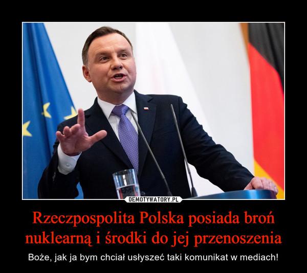 Rzeczpospolita Polska posiada broń nuklearną i środki do jej przenoszenia – Boże, jak ja bym chciał usłyszeć taki komunikat w mediach!