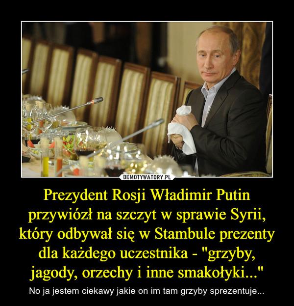 Prezydent Rosji Władimir Putin przywiózł na szczyt w sprawie Syrii, który odbywał się w Stambule prezenty dla każdego uczestnika - ''grzyby, jagody, orzechy i inne smakołyki...'' – No ja jestem ciekawy jakie on im tam grzyby sprezentuje...