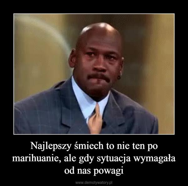 Najlepszy śmiech to nie ten po marihuanie, ale gdy sytuacja wymagała od nas powagi –
