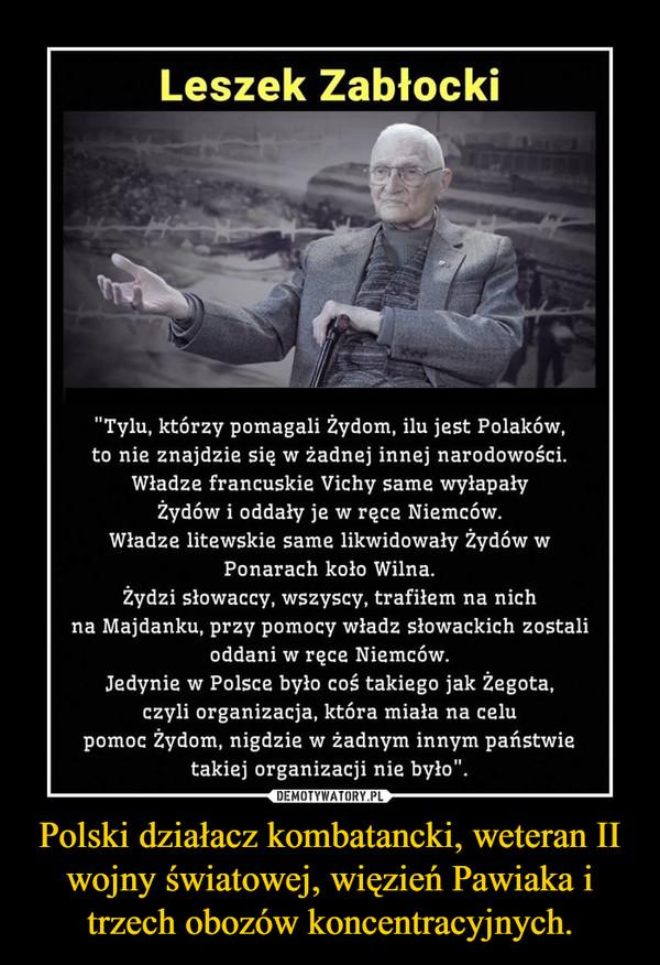"""Polski działacz kombatancki, weteran II wojny światowej, więzień Pawiaka i trzech obozów koncentracyjnych. –  Leszek Zabłocki""""Tylu, którzy pomagali Żydom, ilu jest Polakówto nie znajdzie się w żadnej innej narodowości.Władze francuskie Vichy same wyłapałyŻydów i oddały je w ręce Niemców.Władze litewskie same likwidowały žydów wPonarach koło Wilna.Zydzi słowaccy, wszyscy, trafiłem na nichna Majdanku, przy pomocy władz słowackich zostalioddani w ręce Niemców.Jedynie w Polsce było coś takiego jak żegota,czyli organizacja, która miała na celupomoc Żydom, nigdzie w żadnym innym państwietakiej organizacji nie było""""."""