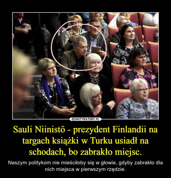 Sauli Niinistö - prezydent Finlandii na targach książki w Turku usiadł na schodach, bo zabrakło miejsc. – Naszym politykom nie mieściłoby się w głowie, gdyby zabrakło dla nich miejsca w pierwszym rzędzie.