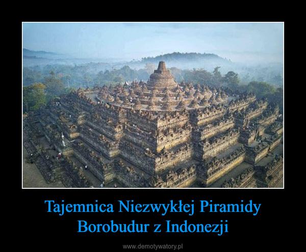 Tajemnica Niezwykłej Piramidy Borobudur z Indonezji –
