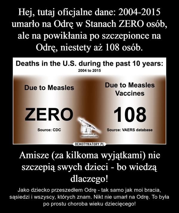 Amisze (za kilkoma wyjątkami) nie szczepią swych dzieci - bo wiedzą dlaczego! – Jako dziecko przeszedłem Odrę - tak samo jak moi bracia, sąsiedzi i wszyscy, których znam. Nikt nie umarł na Odrę. To była po prostu choroba wieku dziecięcego!