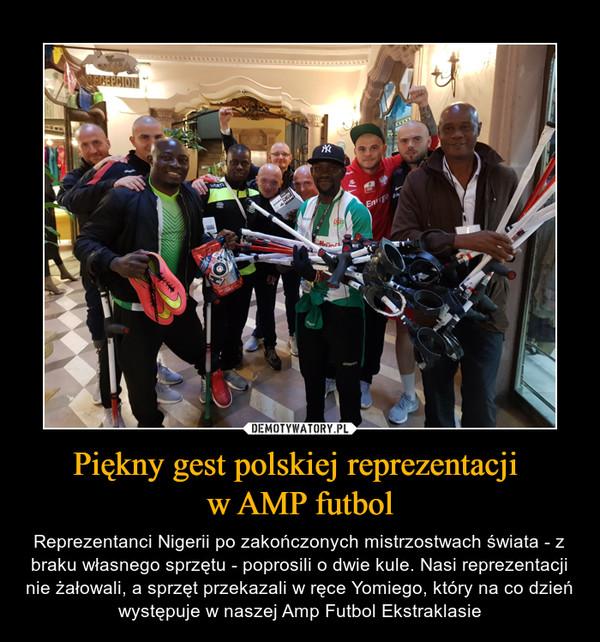 Piękny gest polskiej reprezentacji w AMP futbol – Reprezentanci Nigerii po zakończonych mistrzostwach świata - z braku własnego sprzętu - poprosili o dwie kule. Nasi reprezentacji nie żałowali, a sprzęt przekazali w ręce Yomiego, który na co dzień występuje w naszej Amp Futbol Ekstraklasie